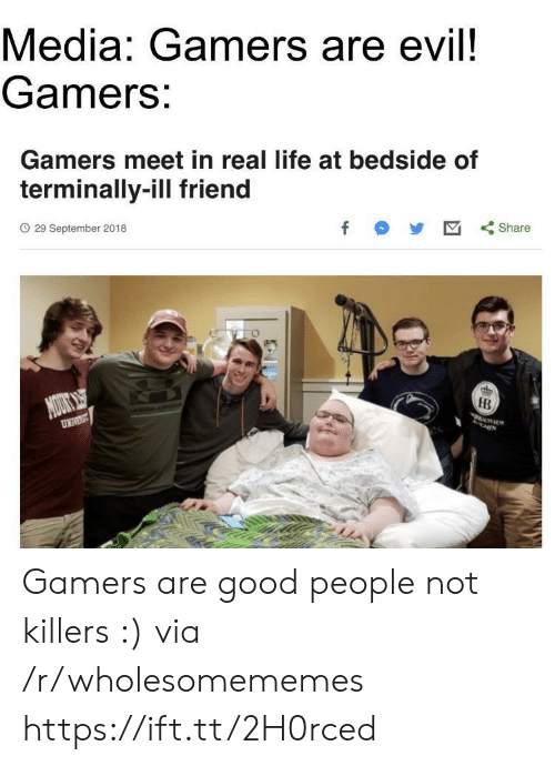 Life, Good, and Evil: Media: Gamers are evil!  Gamers:  Gamers meet in real life at bedside of  terminally-ill friend  O 29 September 2018  f  Share  NOUOKS  UNIVST  IB  MALS Gamers are good people not killers :) via /r/wholesomememes https://ift.tt/2H0rced