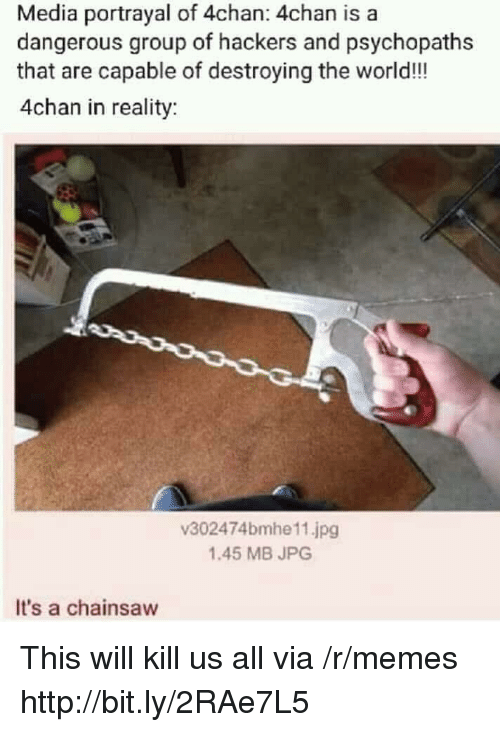4chan, Memes, and Http: Media portrayal of 4chan: 4chan is a  dangerous group of hackers and psychopaths  that are capable of destroying the world!!  4chan in reality  v302474bmhe11.jpg  1.45 MB JPG  It's a chainsaw This will kill us all via /r/memes http://bit.ly/2RAe7L5