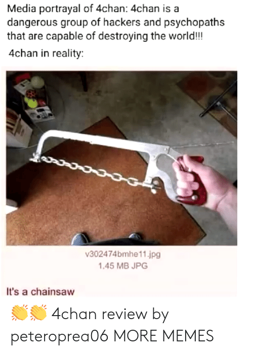 4chan, Dank, and Memes: Media portrayal of 4chan: 4chan is a  dangerous group of hackers and psychopaths  that are capable of destroying the world!!!  4chan in reality:  302474bmhe11.jpg  1.45 MB JPG  It's a chainsaw 👏👏 4chan review by peteroprea06 MORE MEMES
