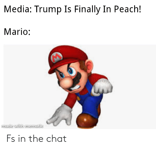 Chat: Media: Trump Is Finally In Peach!  Mario:  made with mematic Fs in the chat