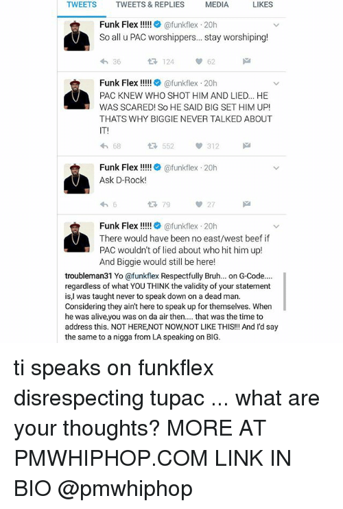 Beef: MEDIA TWEETS TWEETS & REPLIES MEDIA LIKES  Funk Flex  ofunkflex 20h  So all u PAC worshippers... stay worshiping!  h 36  124 62  Funk Flex  (afunkflex 20h  PAC KNEW WHO SHOT HIM AND LIED... HE  WAS SCARED! So HE SAID BIG SET HIM UP!  THATS WHY BIGGIE NEVER TALKED ABOUT  13, 552  312  68  Funk Flex  afunkflex 20h  Ask D-Rock  27  Funk Flex  Cafunkflex 20h  There would have been no east/west beef if  PAC wouldn't of lied about who hit him up!  And Biggie would still be here!  troubleman31 Yo ofunkfex Respectfully Bruh... on G-Code....  regardless of what YOU THINK the validity of your statement  is, was taught never to speak down on a dead man.  Considering they ain't here to speak up for themselves. When  he was alive, you was on da air then  that was the time to  address this. NOT HERE,NOT NOWNOT LIKE THIS!!! And I'd say  the same to a nigga from LA speaking on BIG. ti speaks on funkflex disrespecting tupac ... what are your thoughts? MORE AT PMWHIPHOP.COM LINK IN BIO @pmwhiphop