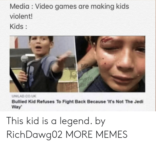 Co Uk: Media Video games are making kids  violent!  Kids:  ER  JGnape  UNILAD CO.UK  Bullied Kid Refuses To Fight Back Because 'It's Not The Jedi  Way This kid is a legend. by RichDawg02 MORE MEMES