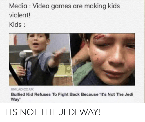 unilad: Media Video games are making kids  violent!  Kids:  ER  JGnape  UNILAD CO.UK  Bullied Kid Refuses To Fight Back Because 'It's Not The Jedi  Way ITS NOT THE JEDI WAY!