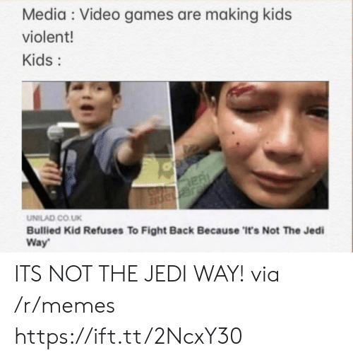 Co Uk: Media Video games are making kids  violent!  Kids:  ER  JGnape  UNILAD CO.UK  Bullied Kid Refuses To Fight Back Because 'It's Not The Jedi  Way ITS NOT THE JEDI WAY! via /r/memes https://ift.tt/2NcxY30