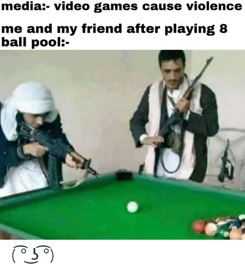 Video Games, 8 Ball Pool, and Games: media:- video games cause violence  me and my friend after playing 8  ball pool:- ( ͡° ͜ʖ ͡°)