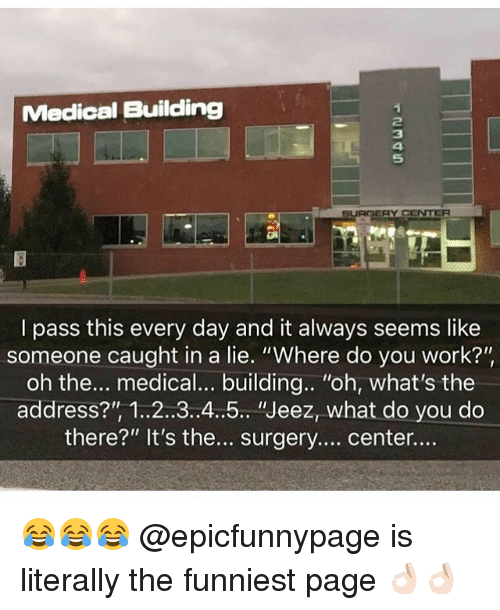 "Memes, Work, and 🤖: Medical Building  2  3  5  SURGERY C  I pass this every day and it always seems like  someone caught in a lie. ""Where do you work?""  oh the... medical... building.. ""oh, what's the  address?"" 1..2..3.4..5.. ""Jeez, what do you do  there?"" It's the... surgery....center... 😂😂😂 @epicfunnypage is literally the funniest page 👌🏻👌🏻"