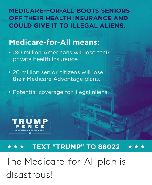 "make america great again: MEDICARE-FOR-ALL BOOTS SENIORS  OFF THEIR HEALTH INSURANCE AND  COULD GIVE IT TO ILLEGAL ALIENS.  Medicare-for-All means:  . 180 million Americans will lose their  private health insurance.  . 20 million senior citizens will lose  their Medicare Advantage plans.  . Potential coverage for illegal aliens.  TRUMP  PEN C E  MAKE AMERICA GREAT AGAIN  45  ★ ★ ★  TEXT ""TRUMP"" TO 88022  ★ ★ ★ The Medicare-for-All plan is disastrous!"