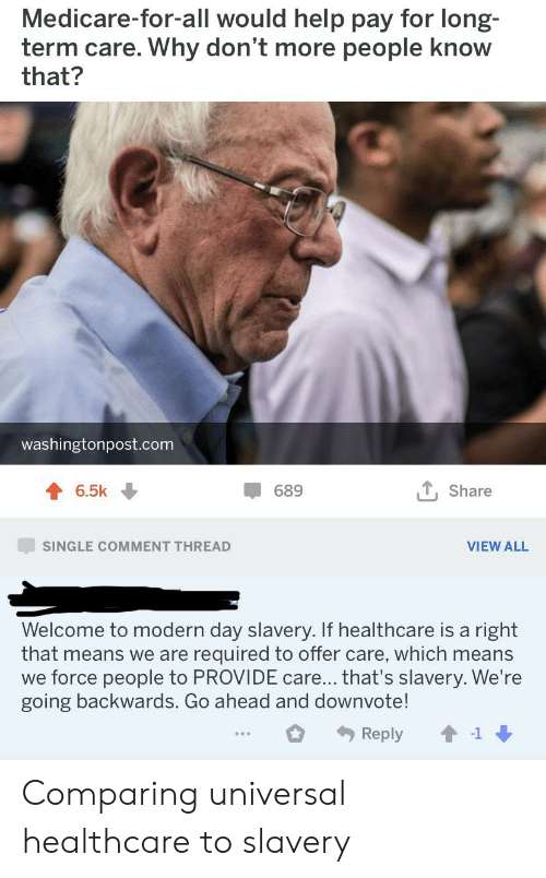 Facepalm, Help, and Medicare: Medicare-for-all would help pay for long-  term care. Why don't more people know  that?  washingtonpost.com  T, Share  6.5k  689  VIEW ALL  SINGLE COMMENT THREAD  Welcome to modern day slavery. If healthcare is a right  that means we are required to offer care, which means  we force people to PROVIDE care... that's slavery. We're  going backwards. Go ahead and downvote!  Reply  -1 Comparing universal healthcare to slavery