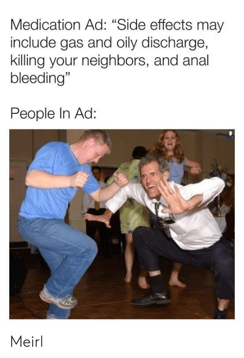 "Anal, Neighbors, and MeIRL: Medication Ad: ""Side effects may  include gas and oily discharge,  killing your neighbors, and anal  bleeding""  People In Ad: Meirl"