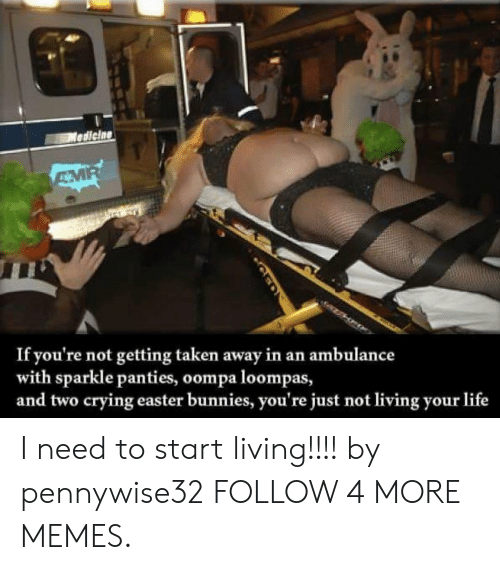 amr: Mediciae  AMR  If you're not getting taken away in an ambulance  with sparkle panties, oompa loompas,  and two crying easter bunnies, you're just not living your life I need to start living!!!! by pennywise32 FOLLOW 4 MORE MEMES.