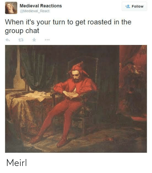 Chat: Medieval Reactions  Follow  @Medieval_React  When it's your turn to get roasted in the  group chat Meirl