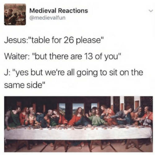 "Jesus Table: Medieval Reactions  @medievalfun  Jesus:""table for 26 please""  Waiter: ""but there are 13 of you""  J: ""yes but we're all going to sit on the  same side"""