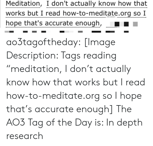 "In Depth: Meditation, I don't actually know how that  works but I read how-to-meditate.org so I  hope that's accurate enough, ao3tagoftheday:  [Image Description: Tags reading ""meditation, I don't actually know how that works but I read how-to-meditate.org so I hope that's accurate enough]  The AO3 Tag of the Day is: In depth research"