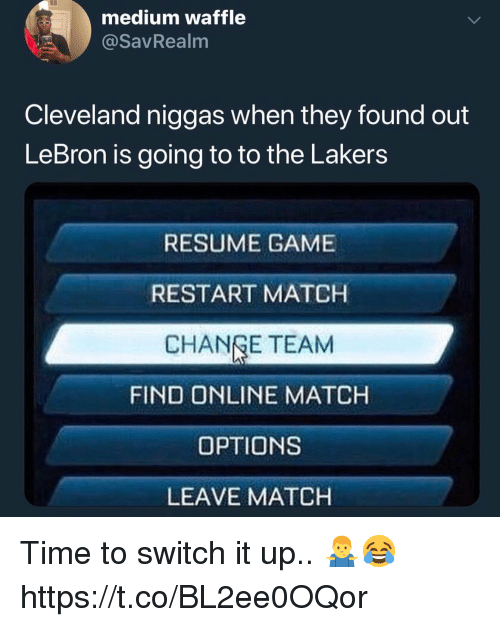 Los Angeles Lakers, Cleveland, and Game: medium waffle  @savRealm  Cleveland niggas when they found out  LeBron is going to to the Lakers  RESUME GAME  RESTART MATCH  CHANGE TEAM  FIND ONLINE MATCH  OPTIONS  LEAVE MATCH Time to switch it up.. 🤷‍♂️😂 https://t.co/BL2ee0OQor
