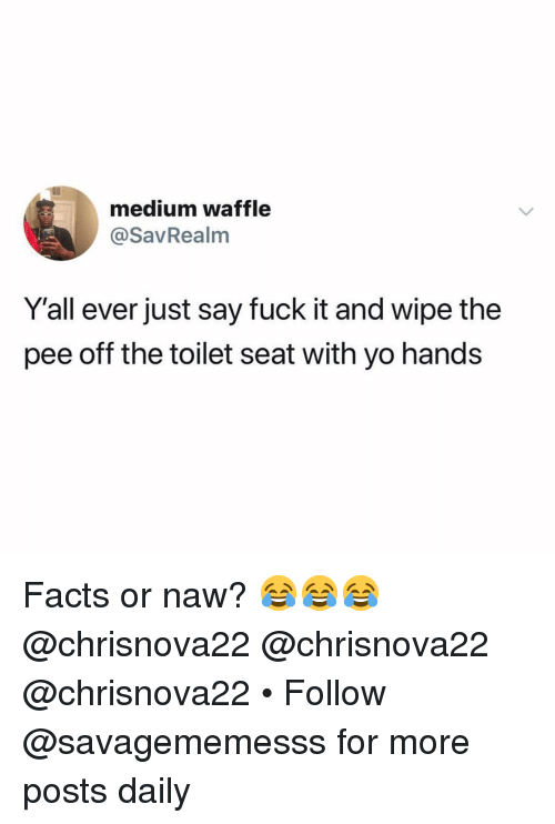 Or Naw: medium waffle  @SavRealm  Y'all ever just say fuck it and wipe the  pee off the toilet seat with yo hands Facts or naw? 😂😂😂 @chrisnova22 @chrisnova22 @chrisnova22 • Follow @savagememesss for more posts daily
