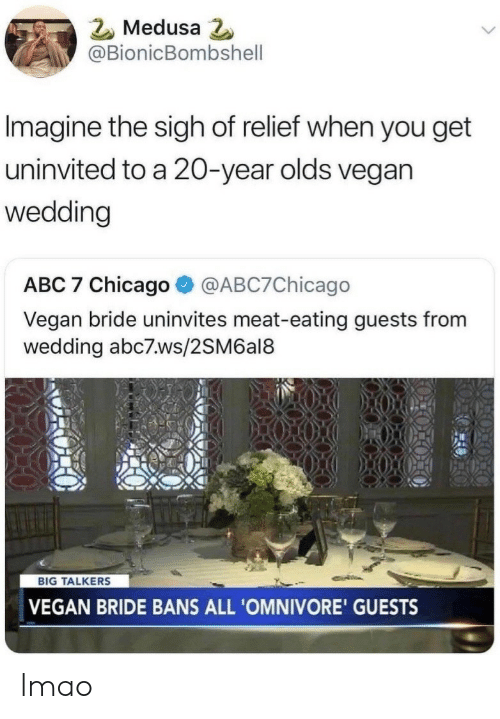 relief: Medusa  @BionicBombshell  Imagine the sigh of relief when you get  uninvited to a 20-year olds vegan  wedding  ABC 7 Chicago@ABC7Chicago  Vegan bride uninvites meat-eating guests from  wedding abc7.ws/2SM6al8  BIG TALKERS  VEGAN BRIDE BANS ALL 'OMNIVORE' GUESTS lmao
