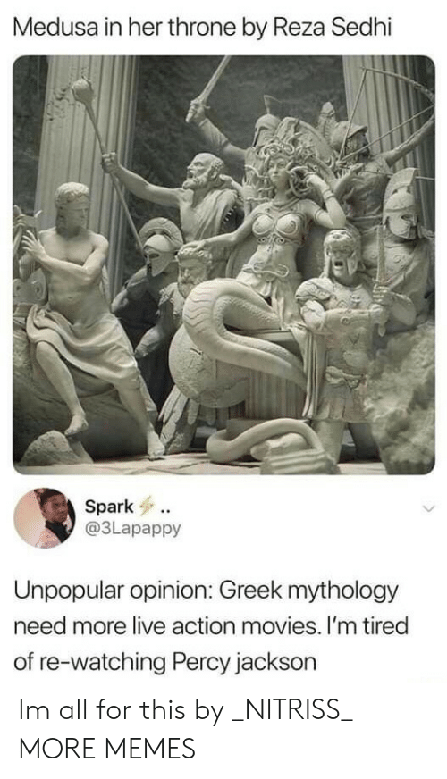 Unpopular: Medusa in her throne by Reza Sedhi  Spark  @3Lapappy  Unpopular opinion: Greek mythology  need more live action movies. I'm tired  of re-watching Percy jackson Im all for this by _NITRISS_ MORE MEMES