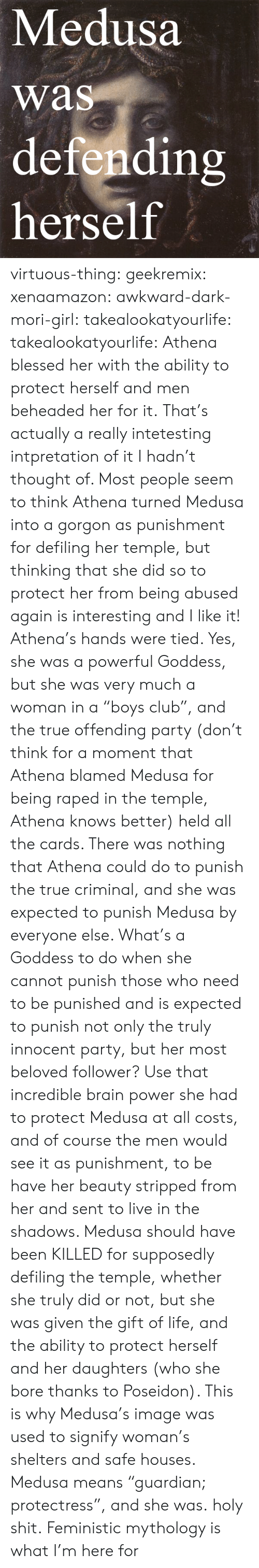 """Shelters: Medusa  was  defendin  herself  rs virtuous-thing: geekremix:  xenaamazon:  awkward-dark-mori-girl:  takealookatyourlife:  takealookatyourlife: Athena blessed her with the ability to protect herself and men beheaded her for it.  That's actually a really intetesting intpretation of it I hadn't thought of. Most people seem to think Athena turned Medusa into a gorgon as punishment for defiling her temple, but thinking that she did so to protect her from being abused again is interesting and I like it!   Athena's hands were tied. Yes, she was a powerful Goddess, but she was very much a woman in a """"boys club"""", and the true offending party (don't think for a moment that Athena blamed Medusa for being raped in the temple, Athena knows better) held all the cards. There was nothing that Athena could do to punish the true criminal, and she was expected to punish Medusa by everyone else. What's a Goddess to do when she cannot punish those who need to be punished and is expected to punish not only the truly innocent party, but her most beloved follower? Use that incredible brain power she had to protect Medusa at all costs, and of course the men would see it as punishment, to be have her beauty stripped from her and sent to live in the shadows. Medusa should have been KILLED for supposedly defiling the temple, whether she truly did or not, but she was given the gift of life, and the ability to protect herself and her daughters (who she bore thanks to Poseidon). This is why Medusa's image was used to signify woman's shelters and safe houses. Medusa means """"guardian; protectress"""", and she was.  holy shit.   Feministic mythology is what I'm here for"""