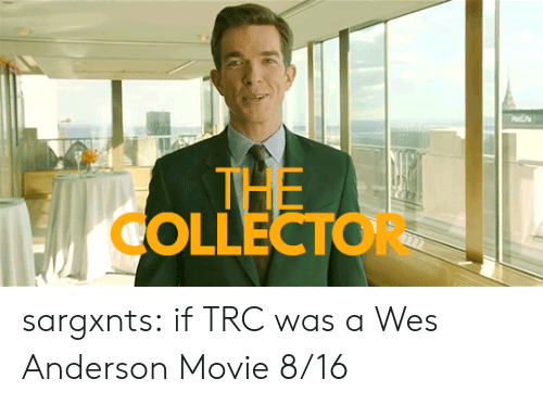 Wes: Mee  THE  OLLECTOR sargxnts:   if TRC was a Wes Anderson Movie 8/16