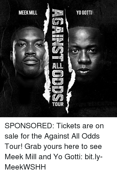 Against All Odds: MEEK MILL  ALL  TOUR  YO GOTTI SPONSORED: Tickets are on sale for the Against All Odds Tour! Grab yours here to see Meek Mill and Yo Gotti: bit.ly-MeekWSHH