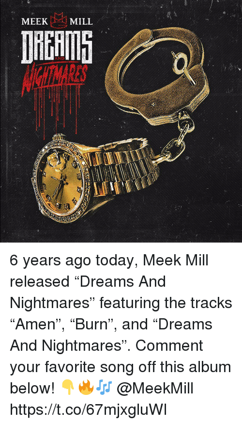"Meek Mill: MEEK  MILL  AND 6 years ago today, Meek Mill released ""Dreams And Nightmares"" featuring the tracks ""Amen"", ""Burn"", and ""Dreams And Nightmares"". Comment your favorite song off this album below! 👇🔥🎶 @MeekMill https://t.co/67mjxgluWI"
