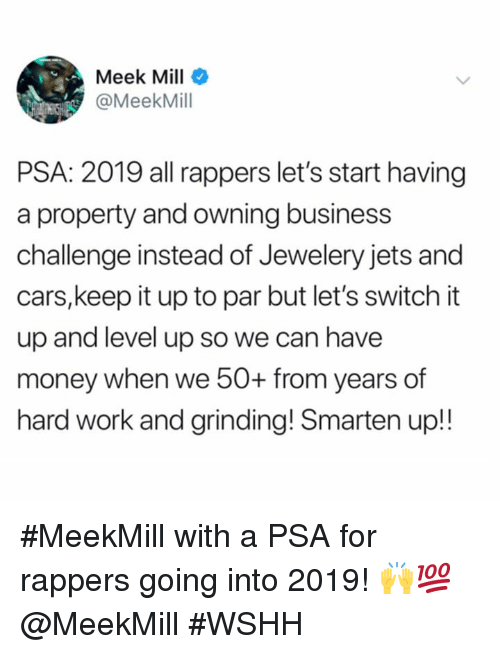 Meek Mill: Meek Mill  @MeekMill  PSA: 2019 all rappers let's start having  a property and owning business  challenge instead of Jewelery jets and  cars,keep it up to par but let's switch it  up and level up so we can have  money when we 50O+ from years of  hard work and grinding! Smarten up!! #MeekMill with a PSA for rappers going into 2019! 🙌💯 @MeekMill #WSHH