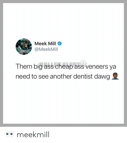 Meek Mill: Meek Mill  @MeekMill  Them big ass cheap ass veneers ya  need to see another dentist dawg 👀 meekmill