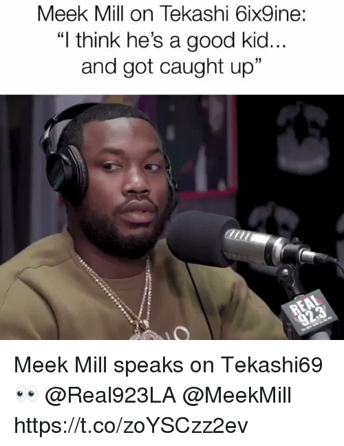 "Meek Mill: Meek Mill on Tekashi 6ix9ine:  ""I think he's a good kid..  and got caught up""  31 Meek Mill speaks on Tekashi69 👀 @Real923LA @MeekMill https://t.co/zoYSCzz2ev"