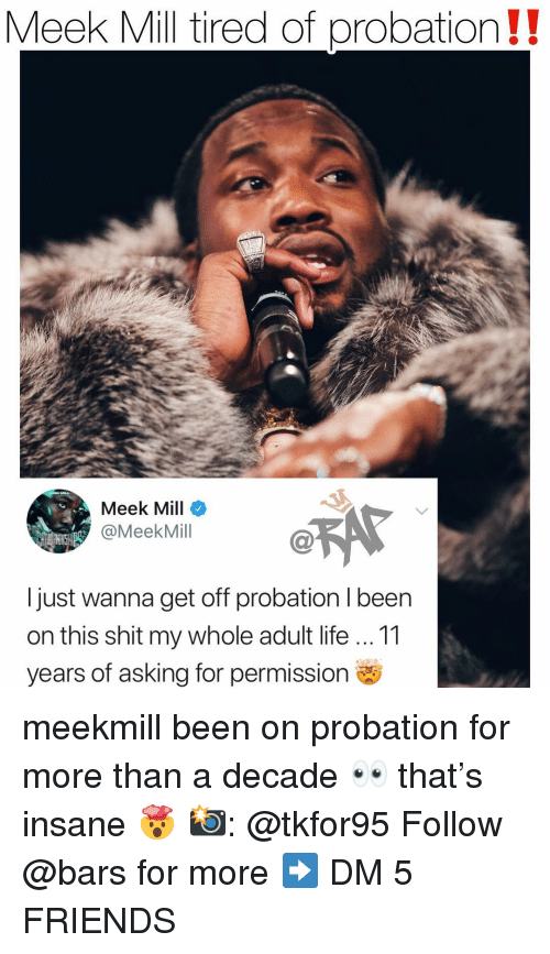 Meek Mill: Meek Mill tired of probation!!  Meek Mill  @MeekMill  I just wanna get off probation I been  on this shit my whole adult life 11  years of asking for permission meekmill been on probation for more than a decade 👀 that's insane 🤯 📸: @tkfor95 Follow @bars for more ➡️ DM 5 FRIENDS