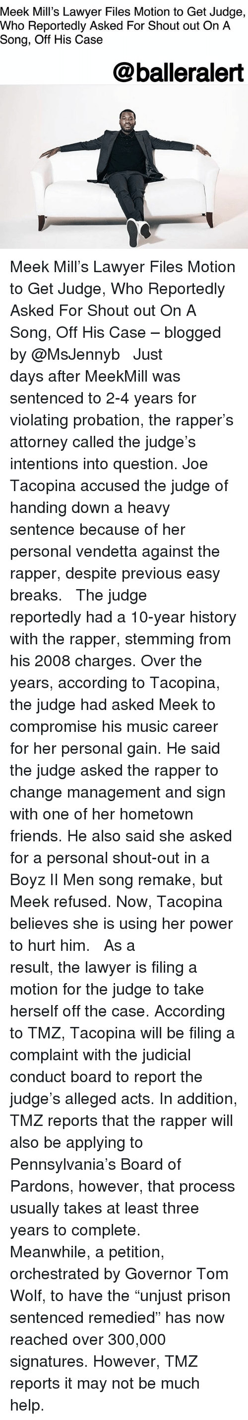 "Friends, Lawyer, and Meek Mill: Meek Mill's Lawyer Files Motion to Get Judge,  Who Reportedly Asked For Shout out On A  Song, Off His Case  @balleralert Meek Mill's Lawyer Files Motion to Get Judge, Who Reportedly Asked For Shout out On A Song, Off His Case – blogged by @MsJennyb ⠀⠀⠀⠀⠀⠀⠀ ⠀⠀⠀⠀⠀⠀⠀ Just days after MeekMill was sentenced to 2-4 years for violating probation, the rapper's attorney called the judge's intentions into question. Joe Tacopina accused the judge of handing down a heavy sentence because of her personal vendetta against the rapper, despite previous easy breaks. ⠀⠀⠀⠀⠀⠀⠀ ⠀⠀⠀⠀⠀⠀⠀ The judge reportedly had a 10-year history with the rapper, stemming from his 2008 charges. Over the years, according to Tacopina, the judge had asked Meek to compromise his music career for her personal gain. He said the judge asked the rapper to change management and sign with one of her hometown friends. He also said she asked for a personal shout-out in a Boyz II Men song remake, but Meek refused. Now, Tacopina believes she is using her power to hurt him. ⠀⠀⠀⠀⠀⠀⠀ ⠀⠀⠀⠀⠀⠀⠀ As a result, the lawyer is filing a motion for the judge to take herself off the case. According to TMZ, Tacopina will be filing a complaint with the judicial conduct board to report the judge's alleged acts. In addition, TMZ reports that the rapper will also be applying to Pennsylvania's Board of Pardons, however, that process usually takes at least three years to complete. ⠀⠀⠀⠀⠀⠀⠀ ⠀⠀⠀⠀⠀⠀⠀ Meanwhile, a petition, orchestrated by Governor Tom Wolf, to have the ""unjust prison sentenced remedied"" has now reached over 300,000 signatures. However, TMZ reports it may not be much help."