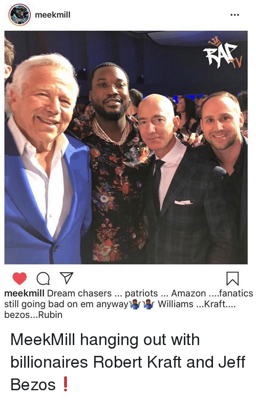 Jeff Bezos: meekmill  meekmill Dream chasers patriots... Amazon...fanatics  still going bad on em anyway) Williams ...Kraft....  bezos...Rubin MeekMill hanging out with billionaires Robert Kraft and Jeff Bezos❗️