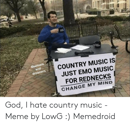 Country Music Memes: Meemers  and  dreamers  COUNTRY MUSIC IS  JUST EM0 MUSIC  FOR REDNECKS  CHANGE MY MIND God, I hate country music - Meme by LowG :) Memedroid