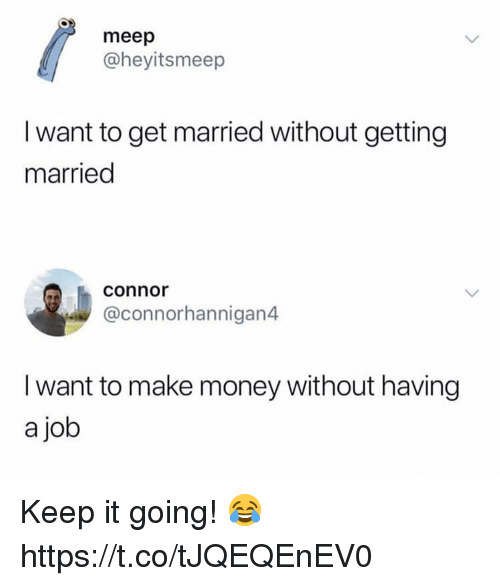 I Want To Get Married: meep  @heyitsmeep  I want to get married without getting  married  connor  @connorhannigan4  I want to make money without having  a job Keep it going! 😂 https://t.co/tJQEQEnEV0