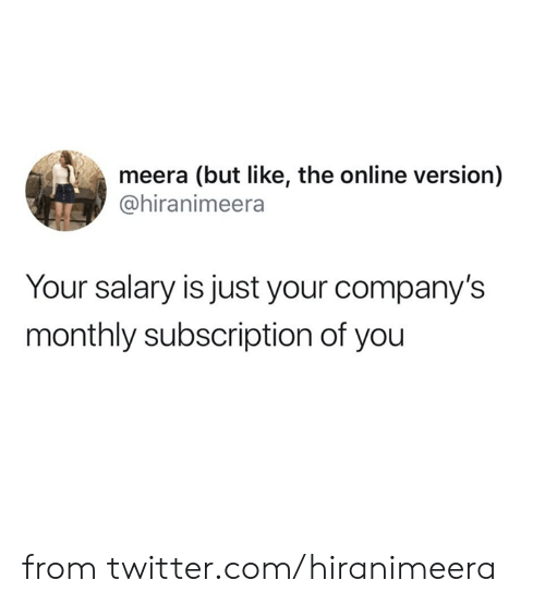 Monthly: meera (but like, the online version)  @hiranimeera  Your salary is just your company's  monthly subscription of you from twitter.com/hiranimeera