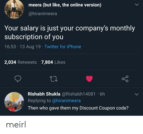Iphone, Twitter, and MeIRL: meera (but like, the online version)  @hiranimeera  Your salary is just your company's monthly  subscription of you  16:53 13 Aug 19 Twitter for iPhone  2,034 Retweets 7,804 Likes  Rishabh Shukla @Rishabh14081 6h  Replying to @hiranimeera  Then who gave them my Discount Coupon code? meirl