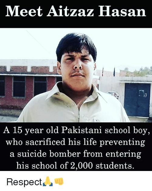 Suicide Bomber: Meet Aitzaz Hasan  A 15 year old Pakistani school boy,  who sacrificed his life preventing  a suicide bomber from entering  his school of 2,000 students. Respect🙏👊