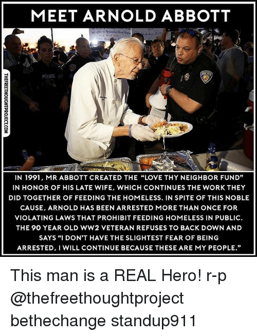 """abbott: MEET ARNOLD ABBOTT  POLICE  IN 1991, MR ABBOTT CREATED THE """"LOVE THY NEIGHBOR FUND""""  IN HONOR OF HIS LATE WIFE, WHICH CONTINUES THE WORK THEY  DID TOGETHER OF FEEDING THE HOMELESS. IN SPITE OF THIS NOBLE  CAUSE, ARNOLD HAS BEEN ARRESTED MORE THAN ONCE FOR  VIOLATING LAWS THAT PROHIBIT FEEDING HOMELESS IN PUBLIC  THE 90 YEAR OLD WW2 VETERAN REFUSES TO BACK DOWN AND  SAYS """"I DON'T HAVE THE SLIGHTEST FEAR OF BEING  ARRESTED, I WILL CONTINUE BECAUSE THESE ARE MY PEOPLE."""" This man is a REAL Hero! r-p @thefreethoughtproject bethechange standup911"""