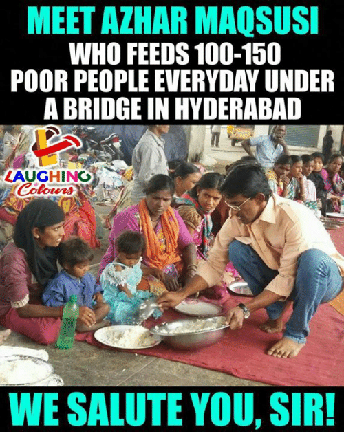 We Salute You: MEET AZHAR MAQSUSI  WHO FEEDS 100-150  POOR PEOPLE EVERYDAY UNDER  A BRIDGE IN HYDERABAD  LAUGHING  WE SALUTE YOU, SIR!