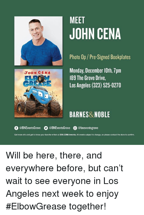 Grease: MEET  JOHN CENA  Photo Op/Pre-Signed Bookplates  Monday, December 10th, 7pm  189 The Grove Drive,  Los Angeles (323) 525-0270  JoHN CENA  GREASE  BARNES&NOBLE  O @BNEventsGrove  。@BNEventsGrove  @) @bneventsgrove  Get more into and get to know your favorite writers at BN.COM/events. All events subject to change, so please contact the store to confirm. ‪Will be here, there, and everywhere before, but can't wait to see everyone in Los Angeles next week to enjoy #ElbowGrease together!‬
