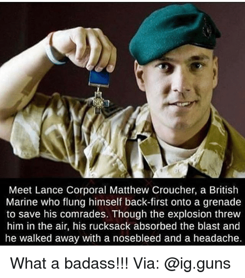 corporal: Meet Lance Corporal Matthew Croucher, a British  Marine who flung himself back-first onto a grenade  to save his comrades. Though the explosion threw  him in the air, his rucksack absorbed the blast and  he walked away with a nosebleed and a headache. What a badass!!! Via: @ig.guns