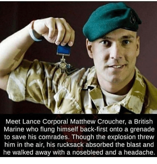 corporal: Meet Lance Corporal Matthew Croucher, a British  Marine who flung himself back-first onto a grenade  to save his comrades. Though the explosion threw  him in the air, his rucksack absorbed the blast and  he walked away with a nosebleed and a headache