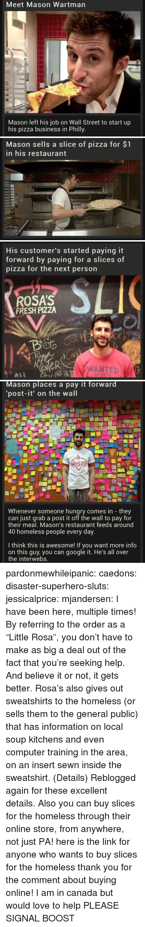 "Fresh, Google, and Homeless: Meet Mason Wartman  Mason left his job on Wall Street to start up  his pizza business in Philly   Mason sells a slice of pizza for $1  in his restaurant   His customer's started paying it  forward by paying for a slice  pizza for the next person  s of  ROSA'S  FRESH PIZZA  4o  a0  eNeR  WANTED   Mason places a pay it forward  'post-it' on the wall  osas  Whenever someone hungry comes in they  can just grab a post it off the wall to pay for  their meal, Mason's restaurant feeds around  40 homeless people every day  I think this is awesome! If you want more info  on this guy, you can google it. He's all over  the interwebs. pardonmewhileipanic: caedons:  disaster-superhero-sluts:  jessicalprice:  mjandersen:  I have been here, multiple times!   By referring to the order as a ""Little Rosa"", you don't have to make as big a deal out of the fact that you're seeking help. And believe it or not, it gets better. Rosa's also gives out sweatshirts to the homeless (or sells them to the general public) that has information on local soup kitchens and even computer training in the area, on an insert sewn inside the sweatshirt. (Details)  Reblogged again for these excellent details.  Also you can buy slices for the homeless through their online store, from anywhere, not just PA!  here is the link for anyone who wants to buy slices for the homeless  thank you for the comment about buying online! I am in canada but would love to help PLEASE SIGNAL BOOST"