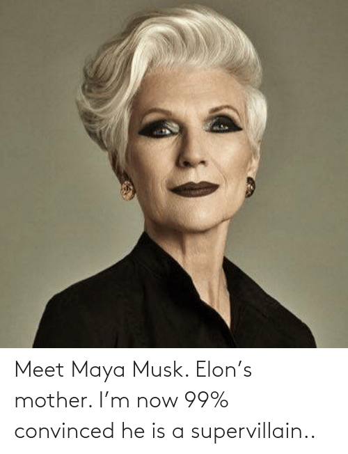 M: Meet Maya Musk. Elon's mother. I'm now 99% convinced he is a supervillain..