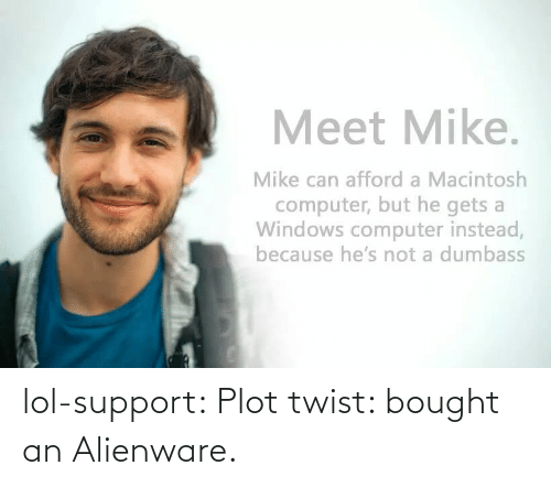 macintosh: Meet Mike.  Mike can afford a Macintosh  computer, but he gets a  Windows computer instead,  because he's not a dumbass lol-support:  Plot twist: bought an Alienware.