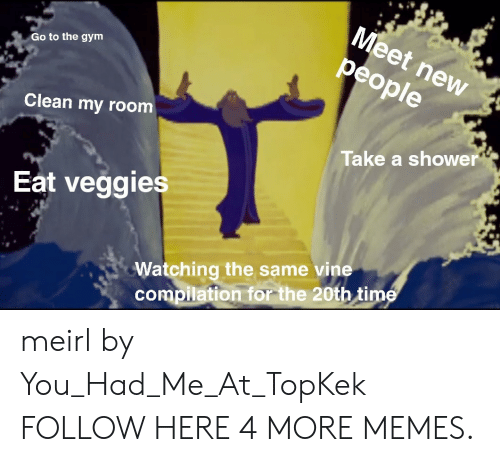 Vine Compilation: Meet new  people  Go to the gym  Clean my room  Take a shower  Eat veggies  Watching the same vine  compilation for the 20th time meirl by You_Had_Me_At_TopKek FOLLOW HERE 4 MORE MEMES.