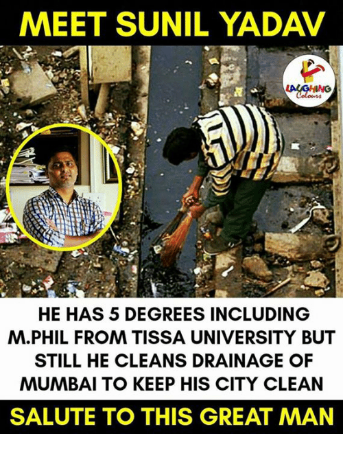 saluteing: MEET SUNIL YADAV  HE HAS 5 DEGREES INCLUDING  M. PHIL FROM TISSA UNIVERSITY BUT  STILL HE CLEANS DRAINAGE OF  MUMBAI TO KEEP HIS CITY CLEAN  SALUTE TO THIS GREAT MAN