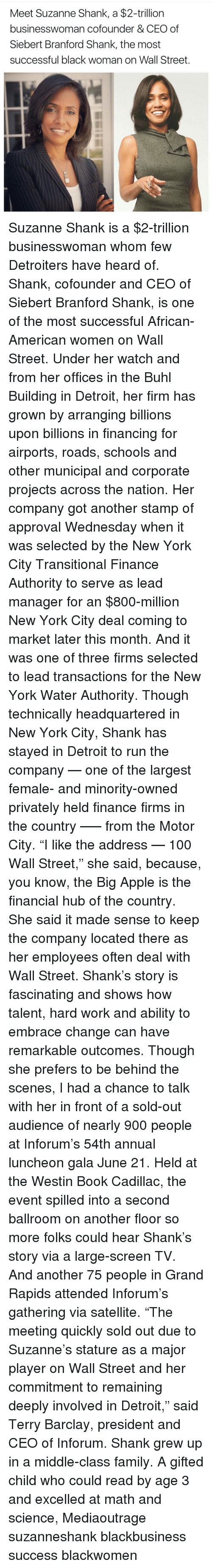 """shanks: Meet Suzanne Shank, a $2-trillion  businesswoman cofounder & CEO of  Siebert Branford Shank, the most  successful black woman on Wall Street. Suzanne Shank is a $2-trillion businesswoman whom few Detroiters have heard of. Shank, cofounder and CEO of Siebert Branford Shank, is one of the most successful African-American women on Wall Street. Under her watch and from her offices in the Buhl Building in Detroit, her firm has grown by arranging billions upon billions in financing for airports, roads, schools and other municipal and corporate projects across the nation. Her company got another stamp of approval Wednesday when it was selected by the New York City Transitional Finance Authority to serve as lead manager for an $800-million New York City deal coming to market later this month. And it was one of three firms selected to lead transactions for the New York Water Authority. Though technically headquartered in New York City, Shank has stayed in Detroit to run the company — one of the largest female- and minority-owned privately held finance firms in the country —– from the Motor City. """"I like the address — 100 Wall Street,"""" she said, because, you know, the Big Apple is the financial hub of the country. She said it made sense to keep the company located there as her employees often deal with Wall Street. Shank's story is fascinating and shows how talent, hard work and ability to embrace change can have remarkable outcomes. Though she prefers to be behind the scenes, I had a chance to talk with her in front of a sold-out audience of nearly 900 people at Inforum's 54th annual luncheon gala June 21. Held at the Westin Book Cadillac, the event spilled into a second ballroom on another floor so more folks could hear Shank's story via a large-screen TV. And another 75 people in Grand Rapids attended Inforum's gathering via satellite. """"The meeting quickly sold out due to Suzanne's stature as a major player on Wall Street and her commitment to remaining deeply invo"""
