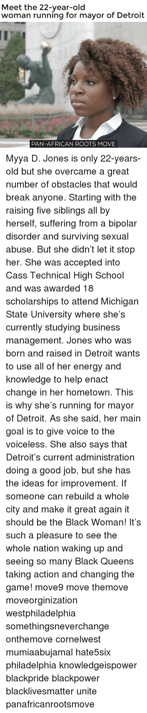 michigan state: Meet the 22-year-old  woman running for mayor of Detroit  PAN-AFRICAN ROOTS MOVE Myya D. Jones is only 22-years-old but she overcame a great number of obstacles that would break anyone. Starting with the raising five siblings all by herself, suffering from a bipolar disorder and surviving sexual abuse. But she didn't let it stop her. She was accepted into Cass Technical High School and was awarded 18 scholarships to attend Michigan State University where she's currently studying business management. Jones who was born and raised in Detroit wants to use all of her energy and knowledge to help enact change in her hometown. This is why she's running for mayor of Detroit. As she said, her main goal is to give voice to the voiceless. She also says that Detroit's current administration doing a good job, but she has the ideas for improvement. If someone can rebuild a whole city and make it great again it should be the Black Woman! It's such a pleasure to see the whole nation waking up and seeing so many Black Queens taking action and changing the game! move9 move themove moveorginization westphiladelphia somethingsneverchange onthemove cornelwest mumiaabujamal hate5six philadelphia knowledgeispower blackpride blackpower blacklivesmatter unite panafricanrootsmove