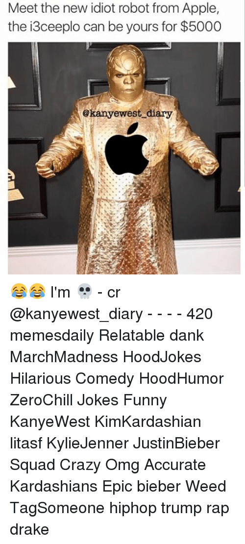 Appling: Meet the new idiot robot from Apple,  the 13ceeplo can be yours for $5000  Gkanyewest diary 😂😂 I'm 💀 - cr @kanyewest_diary - - - - 420 memesdaily Relatable dank MarchMadness HoodJokes Hilarious Comedy HoodHumor ZeroChill Jokes Funny KanyeWest KimKardashian litasf KylieJenner JustinBieber Squad Crazy Omg Accurate Kardashians Epic bieber Weed TagSomeone hiphop trump rap drake