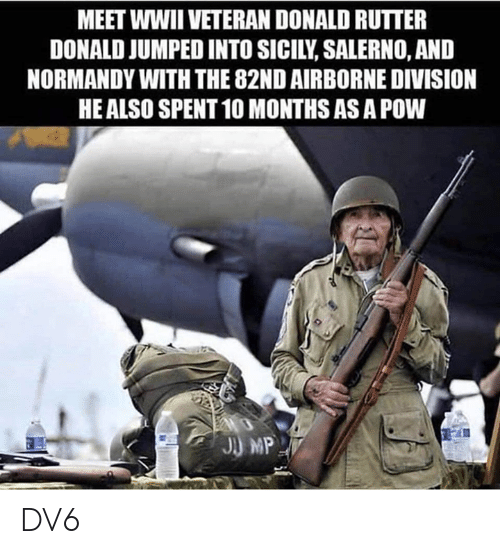 Memes, Jumped, and 🤖: MEET WWII VETERAN DONALD RUTTER  DONALD JUMPED INTO SICILY, SALERNO, AND  NORMANDY WITH THE 82ND AIRBORNE DIVISION  HE ALSO SPENT 10 MONTHS AS A POW DV6